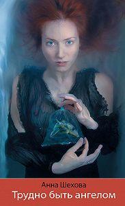 Анна Шехова - Трудно быть ангелом
