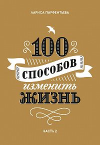 Лариса Парфентьева -100 способов изменить жизнь. Часть 2