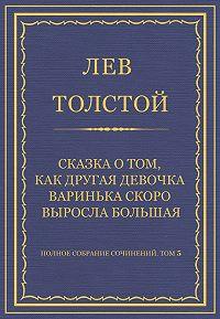 Лев Толстой -Полное собрание сочинений. Том 5. Произведения 1856–1859 гг. Сказка о том, как другая девочка Варинька скоро выросла большая