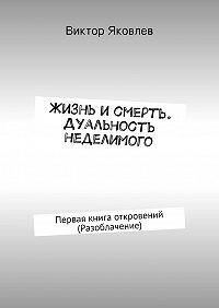 Виктор Яковлев - Жизнь исмерть. Дуальность неделимого