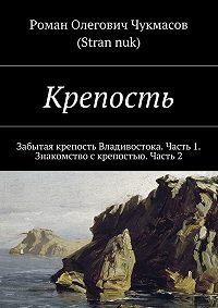 Роман Чукмасов (Stran nuk) -Крепость. Забытая крепость Владивостока. Часть 1. Знакомство с крепостью. Часть 2