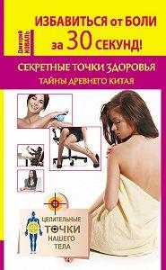 Дмитрий Коваль -Избавиться от боли за 30 секунд! Секретные точки здоровья. Тайны древнего Китая