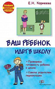 Елена Корнеева -Ваш ребенок идет в школу. Советы родителям будущих первоклашек
