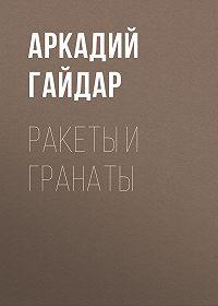 Аркадий Гайдар -Ракеты и гранаты