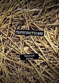 Мария Корчагина -Переплетение. Женский роман