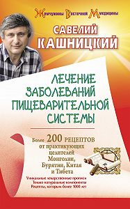 Савелий Кашницкий -Лечение заболеваний пищеварительной системы. Более 200 рецептов от практикующих целителей Монголии, Китая, Бурятии и Тибета