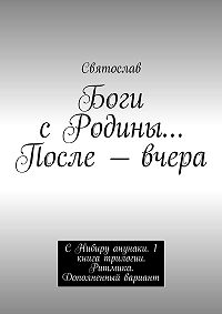 Святослав -Боги сРодины… После– вчера. С Нибиру анунаки. 1книга трилогии. Ритмика. Дополненный вариант