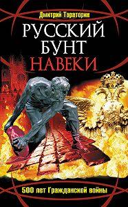 Дмитрий Тараторин -Русский бунт навеки. 500 лет Гражданской войны