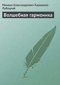 Михаил Александрович Каришнев-Лубоцкий -Волшебная гармоника