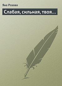 Яна Розова -Слабая, сильная, твоя…