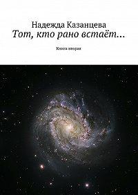 Надежда Казанцева -Тот, кто рано встаёт…. Книга вторая