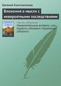Евгений Константинов - Вложения в мысли с невероятными последствиями
