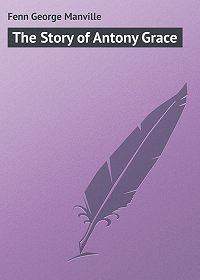 George Fenn -The Story of Antony Grace