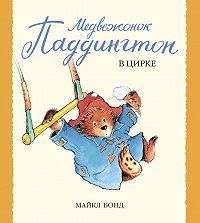 Майкл Бонд - Медвежонок Паддингтон в цирке