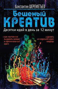 Константин Шереметьев -Бешеный креатив. Десятки идей в день за 12 минут
