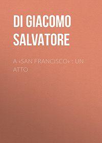 Salvatore Di Giacomo -A «San Francisco» : Un atto