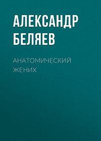 Александр Беляев -Анатомический жених