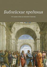Коллектив авторов -Библейские предания. От Адама и Евы до могучего Самсона