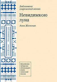 Анна Железная -Невидимкою луна (сборник)
