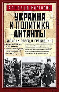 Арнольд Марголин -Украина и политика Антанты. Записки еврея и гражданина