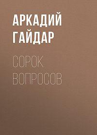 Аркадий Гайдар -Сорок вопросов