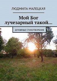 Людмила Малецкая -Мой Бог лучезарный такой… Духовные стихотворения