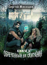 Сергей Мясищев -Обреченный на скитания. Книга 3