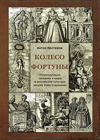 Антон Нестеров -Колесо Фортуны. Репрезентация человека и мира в английской культуре начала Нового века