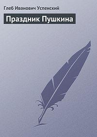Глеб Успенский -Праздник Пушкина