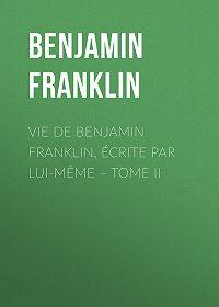 Benjamin Franklin -Vie de Benjamin Franklin, écrite par lui-même – Tome II