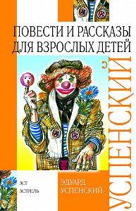 Эдуард Успенский -Повести и рассказы для взрослых детей