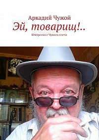 Аркадий Чужой - Эй, товарищ!.. Юморески сЧужого плеча