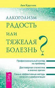 Лев Кругляк - Алкоголизм – радость или тяжелая болезнь?