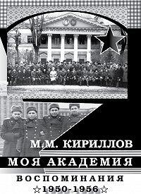 Михаил Михайлович Кириллов -Моя академия. Ленинград, ВМА им. С.М.Кирова, 1950-1956 гг.
