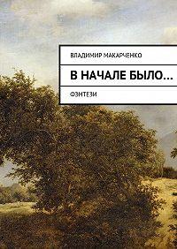 Владимир Макарченко - Вначалебыло…