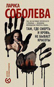 Лариса Соболева -Там, где смерть и кровь, не бывает красоты