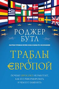Роджер Бутл - Траблы с Европой. Почему Евросоюз не работает, как его реформировать и чем его заменить