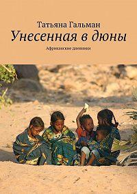 Татьяна Гальман -Унесенная в дюны. Африканские дневники