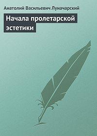 Анатолий Васильевич Луначарский - Начала пролетарской эстетики