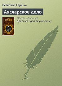 Всеволод Гаршин - Аясларское дело