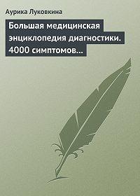 Аурика Луковкина - Большая медицинская энциклопедия диагностики. 4000 симптомов и синдромов