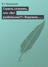 В. Г. Белинский - Страсть сочинять, или «Вот разбойники!!!» Водевиль… Переделанный с французского Федором Кони