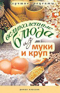 Ирина Геннадьевна Константинова -Великолепные блюда из муки и круп. Лучшие рецепты