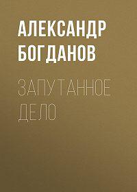 Александр Алексеевич Богданов -Запутанное дело
