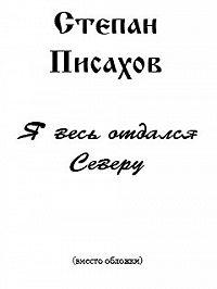 Степан Григорьевич Писахов -Я весь отдался Северу (сборник очерков)