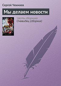 Сергей Чекмаев -Мы делаем новости