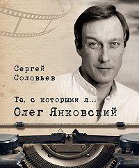 Сергей Александрович Соловьев -Те, с которыми я… Олег Янковский