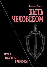 Владимир Люков -Быть человеком. Часть1. Опалённые временем