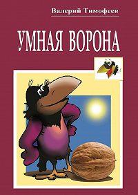 Валерий Тимофеев -Умная Ворона. Веселые истории