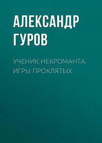Александр Гуров -Ученик некроманта. Игры Проклятых